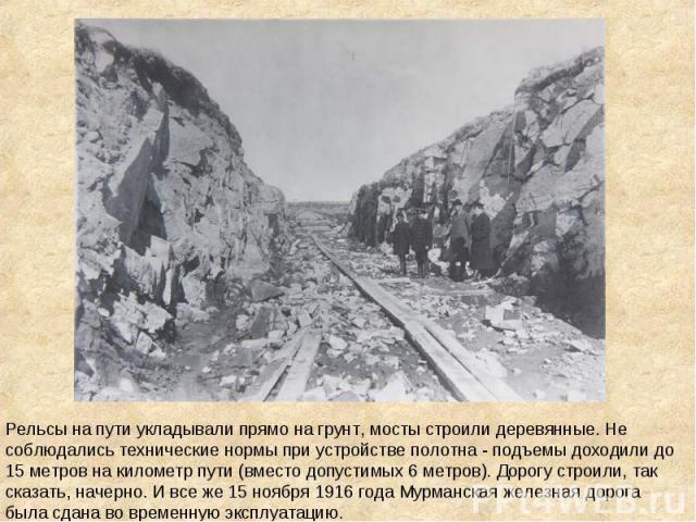Рельсы на пути укладывали прямо на грунт, мосты строили деревянные. Не соблюдались технические нормы при устройстве полотна - подъемы доходили до 15 метров на километр пути (вместо допустимых 6 метров). Дорогу строили, так сказать, начерно. И все же…