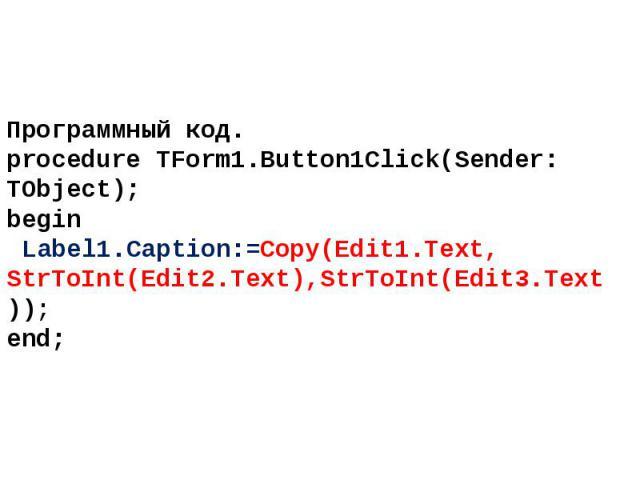 Программный код. procedure TForm1.Button1Click(Sender: TObject); begin Label1.Caption:=Copy(Edit1.Text, StrToInt(Edit2.Text),StrToInt(Edit3.Text)); end;
