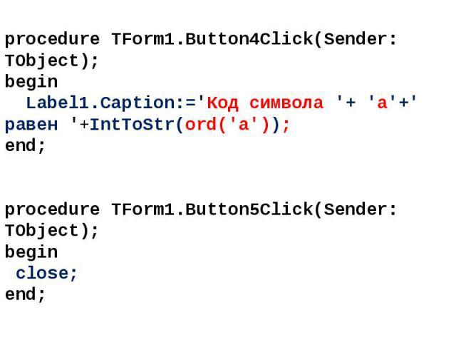 procedure TForm1.Button4Click(Sender: TObject); begin Label1.Caption:='Код символа '+ 'a'+' равен '+IntToStr(ord('a')); end; procedure TForm1.Button5Click(Sender: TObject); begin close; end;