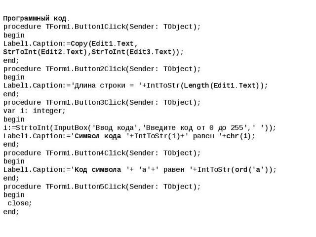 Программный код. procedure TForm1.Button1Click(Sender: TObject); begin Label1.Caption:=Copy(Edit1.Text, StrToInt(Edit2.Text),StrToInt(Edit3.Text)); end; procedure TForm1.Button2Click(Sender: TObject); begin Label1.Caption:='Длина строки = '+IntToStr…