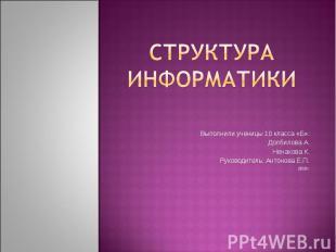 Структура информатики Выполнили ученицы 10 класса «Б»: Долбилова А. Ненахова К.