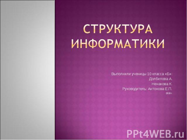 Структура информатики Выполнили ученицы 10 класса «Б»: Долбилова А. Ненахова К. Руководитель: Антонова Е.П. 2010 г.