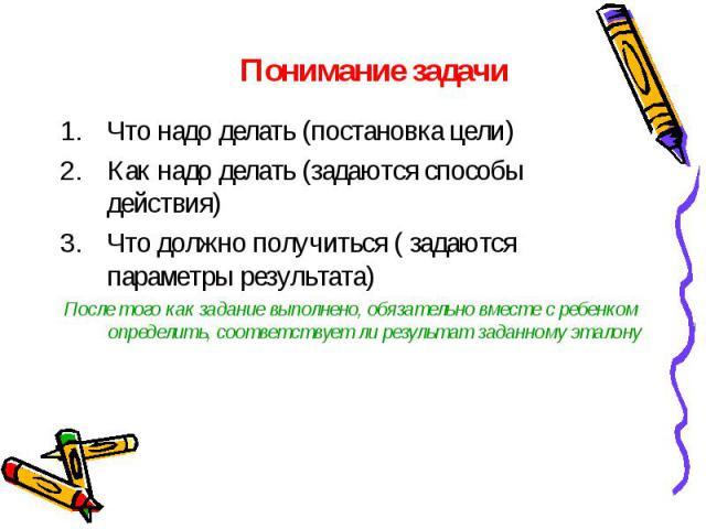 Понимание задачиЧто надо делать (постановка цели) Как надо делать (задаются способы действия) Что должно получиться ( задаются параметры результата) После того как задание выполнено, обязательно вместе с ребенком определить, соответствует ли результ…