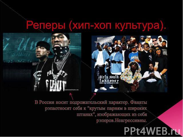 Реперы (хип-хоп культура).В России носит подрожательский характер. Фанаты рэпаотносят себя к
