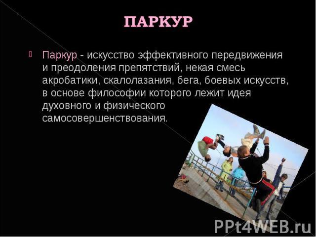 ПАРКУР Паркур - искусство эффективного передвижения и преодоления препятствий, некая смесь акробатики, скалолазания, бега, боевых искусств, в основе философии которого лежит идея духовного и физического самосовершенствования.