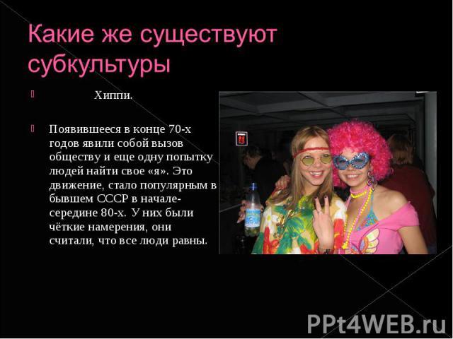 Какие же существуют субкультуры Хиппи. Появившееся в конце 70-х годов явили собой вызов обществу и еще одну попытку людей найти свое «я». Это движение, стало популярным в бывшем СССР в начале-середине 80-х. У них были чёткие намерения, они считали, …