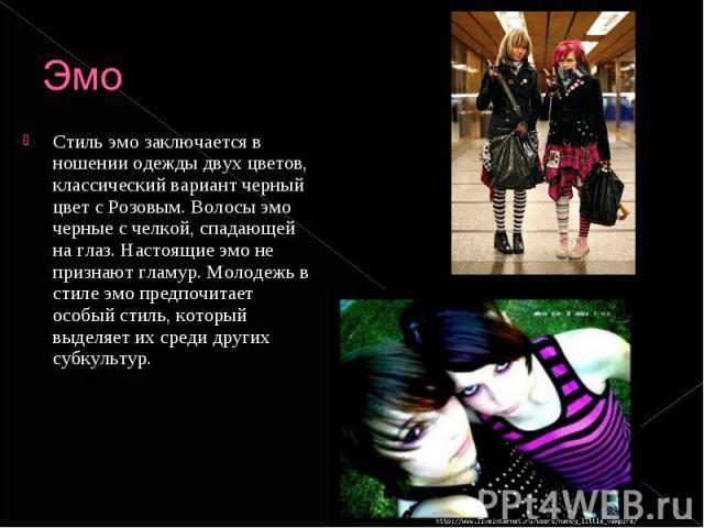 Эмо Стиль эмо заключается в ношении одежды двух цветов, классический вариант черный цвет с Розовым. Волосы эмо черные с челкой, спадающей на глаз. Настоящие эмо не признают гламур. Молодежь в стиле эмо предпочитает особый стиль, который выделяет их …