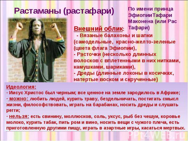 Растаманы (растафари) По имени принца ЭфиопииТафари Маконена (или Рас Тафари) Внешний облик: - Вязаные балахоны и шапки (самодельные, красно-желто-зеленые (цвета флага Эфиопии), - Расточки (несколько длинных волосков с вплетенными в них нитками, кам…
