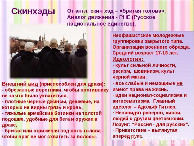 Скинхэды От англ. скин хэд – «бритая голова». Аналог движения - РНЕ (Русское национальное единство). Внешний вид (приспособлен для драки): - обрезанные воротники, чтобы противнику не за что было ухватиться, плотные черные джинсы, дешевые, на которых…