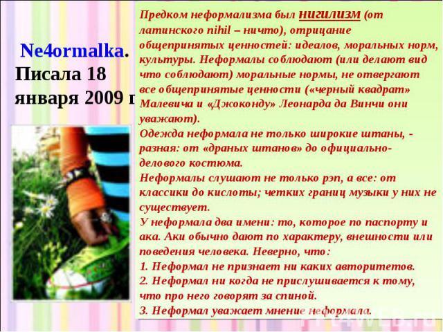 Ne4ormalka. Писала 18 января 2009 г. Предком неформализма был нигилизм (от латинского nihil – ничто), отрицание общепринятых ценностей: идеалов, моральных норм, культуры. Неформалы соблюдают (или делают вид что соблюдают) моральные нормы, не отверга…