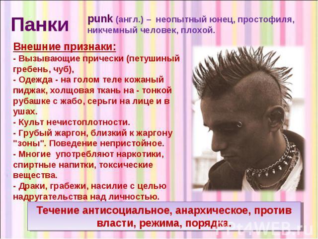 Панки punk (англ.) – неопытный юнец, простофиля, никчемный человек, плохой. Внешние признаки: - Вызывающие прически (петушиный гребень, чуб), - Одежда - на голом теле кожаный пиджак, холщовая ткань на - тонкой рубашке с жабо, серьги на лице и в ушах…