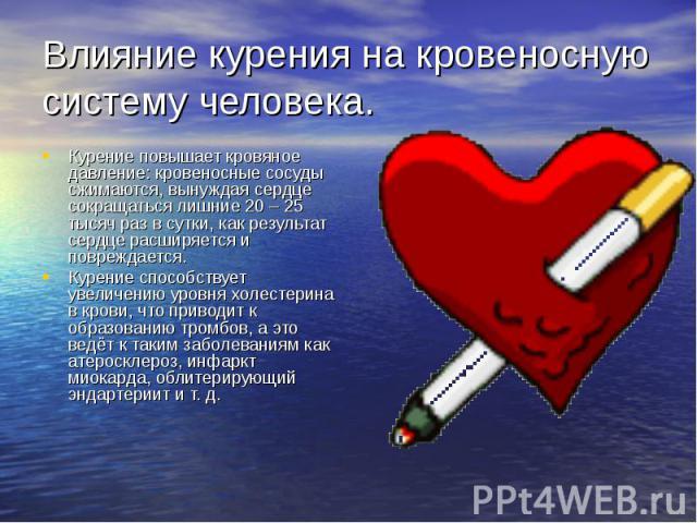 Влияние курения на кровеносную систему человека. Курение повышает кровяное давление: кровеносные сосуды сжимаются, вынуждая сердце сокращаться лишние 20 – 25 тысяч раз в сутки, как результат сердце расширяется и повреждается. Курение способствует ув…