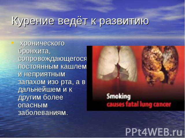 Курение ведёт к развитию хронического бронхита, сопровождающегося постоянным кашлем и неприятным запахом изо рта, а в дальнейшем и к другим более опасным заболеваниям.