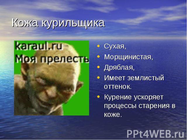 Кожа курильщик а Сухая, Морщинистая, Дряблая, Имеет землистый оттенок. Курение ускоряет процессы старения в коже.