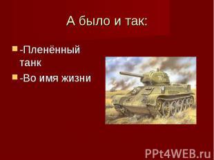 А было и так: -Пленённый танк -Во имя жизни