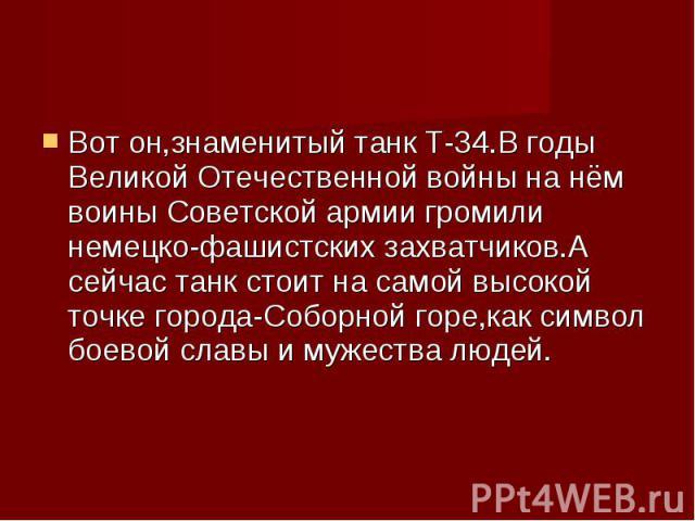 Вот он,знаменитый танк Т-34.В годы Великой Отечественной войны на нём воины Советской армии громили немецко-фашистских захватчиков.А сейчас танк стоит на самой высокой точке города-Соборной горе,как символ боевой славы и мужества людей.