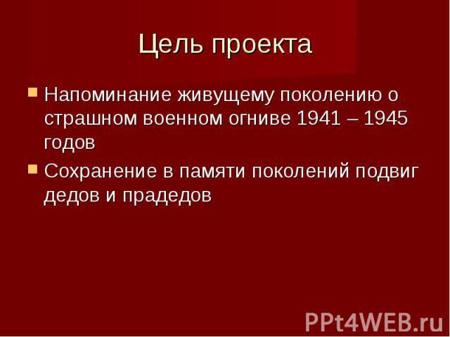 Цель проекта Напоминание живущему поколению о страшном военном огниве 1941 – 1945 годов Сохранение в памяти поколений подвиг дедов и прадедов