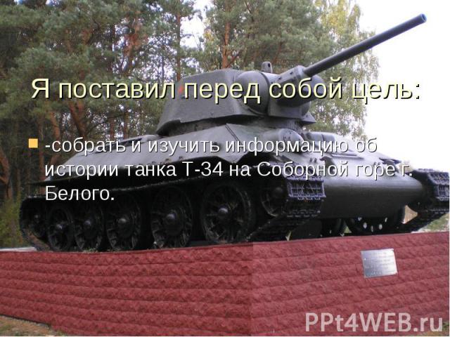 Я поставил перед собой цель: -собрать и изучить информацию об истории танка Т-34 на Соборной горе г. Белого.