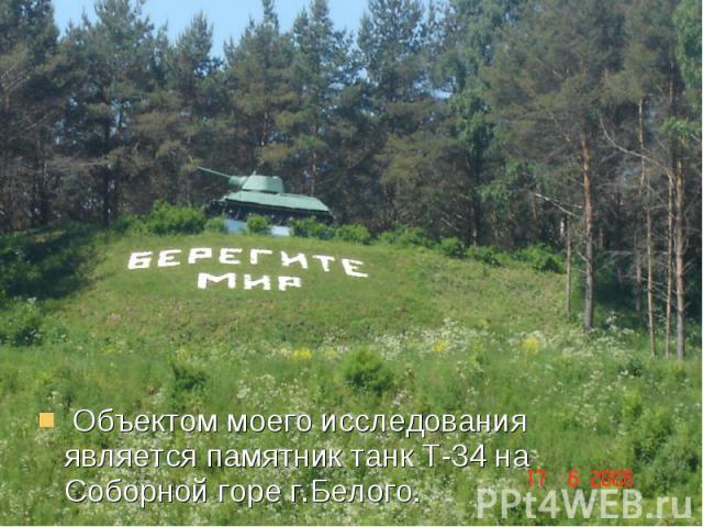 Объектом моего исследования является памятник танк Т-34 на Соборной горе г.Белого.