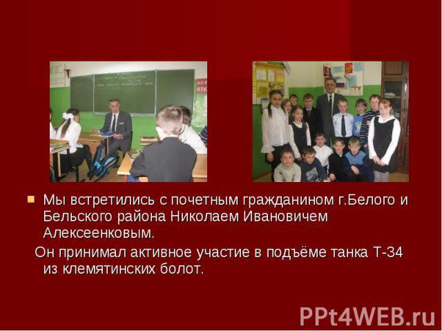 Мы встретились с почетным гражданином г.Белого и Бельского района Николаем Ивановичем Алексеенковым. Он принимал активное участие в подъёме танка Т-34 из клемятинских болот.
