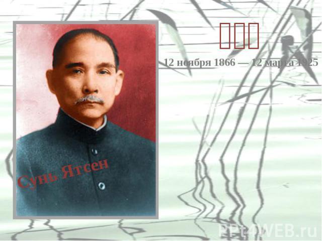 Сунь Ятсен 12 ноября 1866 — 12 марта 1925