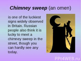 Chimney sweep (an omen)is one of the luckiest signs widely observed in Britain.