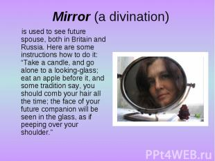 Mirror (a divination)is used to see future spouse, both in Britain and Russia. H