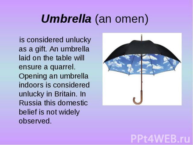 Umbrella (an omen) is considered unlucky as a gift. An umbrella laid on the table will ensure a quarrel. Opening an umbrella indoors is considered unlucky in Britain. In Russia this domestic belief is not widely observed.