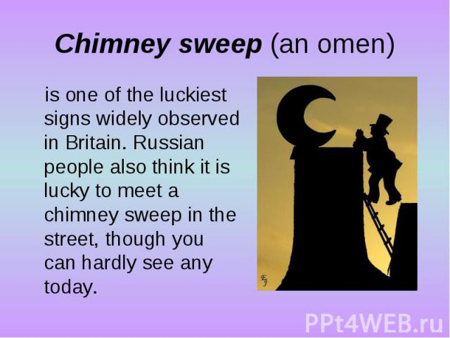 Chimney sweep (an omen)is one of the luckiest signs widely observed in Britain. Russian people also think it is lucky to meet a chimney sweep in the street, though you can hardly see any today.