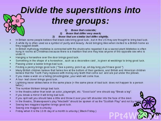 Divide the superstitions into three groups:those that coincide; those that differ very much; those that are similar but differ slightly. In Britain some people believe that black cats bring good luck , but in the US they are thought to bring bad luc…