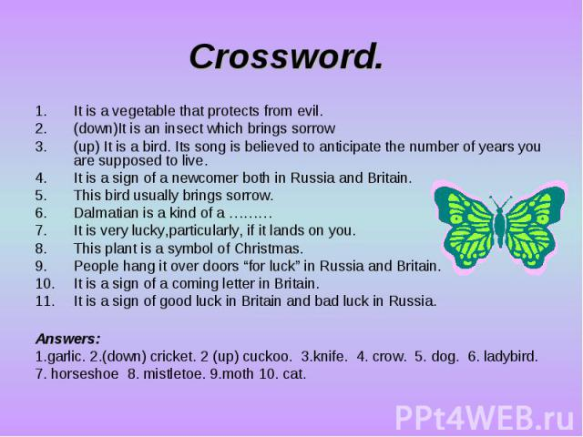 Crossword. It is a vegetable that protects from evil. (down)It is an insect which brings sorrow (up) It is a bird. Its song is believed to anticipate the number of years you are supposed to live. It is a sign of a newcomer both in Russia and Britain…