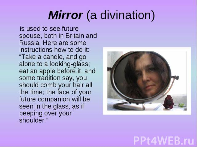 """Mirror (a divination)is used to see future spouse, both in Britain and Russia. Here are some instructions how to do it: """"Take a candle, and go alone to a looking-glass; eat an apple before it, and some tradition say, you should comb your hair all th…"""
