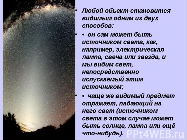 Любой обьект становится видимым одним из двух способов: • он сам может быть источником света, как, например, электрическая лампа, свеча или звезда, и мы видим свет, непосредственно испускаемый этим источником; • чаще же видимый предмет отражает, п…