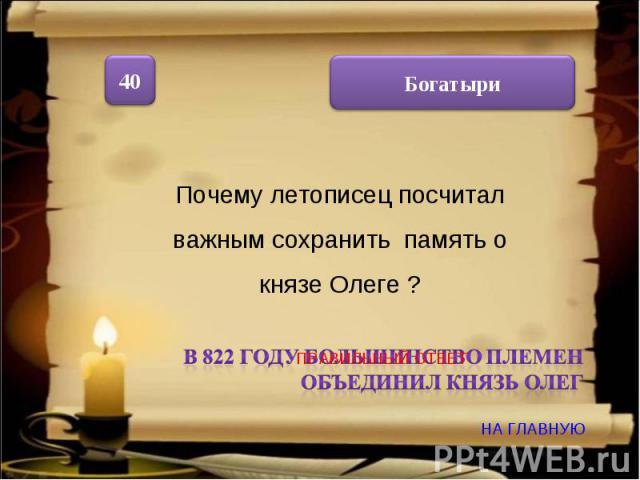 Почему летописец посчитал важным сохранить память о князе Олеге ? В 822 году большинство племен объединил князь Олег