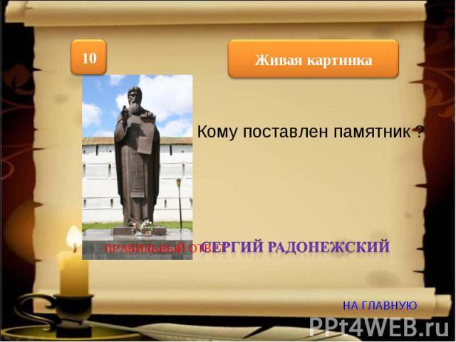 Кому поставлен памятник ? Сергий радонежский ПРАВИЛЬНЫЙ ОТВЕТ