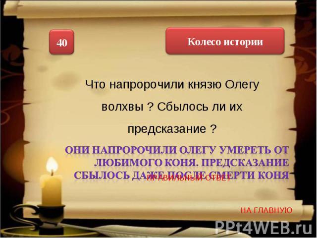 Что напророчили князю Олегу волхвы ? Сбылось ли их предсказание ? Они напророчили Олегу умереть от любимого коня. Предсказание сбылось даже после смерти коня