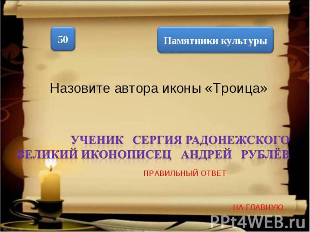Назовите автора иконы «Троица» ученик Сергия Радонежского великий иконописец Андрей Рублёв