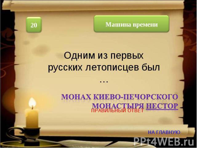 Одним из первых русских летописцев был … Монах Киево-Печорского монастыря Нестор