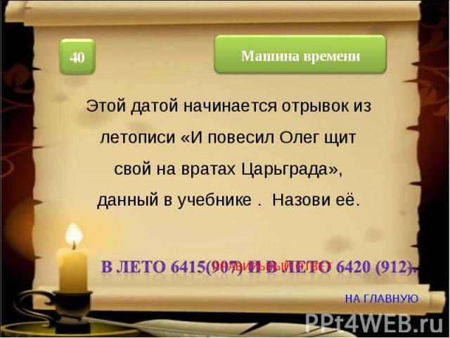 Этой датой начинается отрывок из летописи «И повесил Олег щит свой на вратах Царьграда», данный в учебнике . Назови её. В лето 6415(907) и в лето 6420 (912).