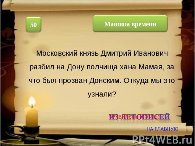 Московский князь Дмитрий Иванович разбил на Дону полчища хана Мамая, за что был прозван Донским. Откуда мы это узнали?