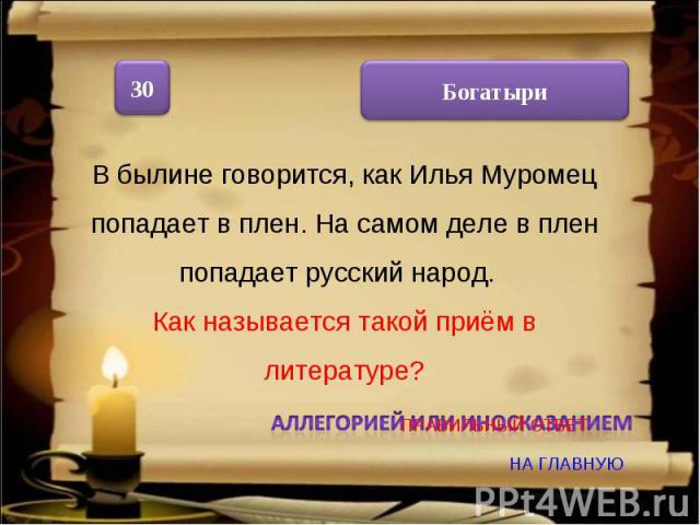 В былине говорится, как Илья Муромец попадает в плен. На самом деле в плен попадает русский народ. Как называется такой приём в литературе? Аллегорией или иносказанием