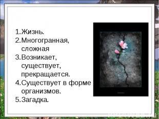 Жизнь. Многогранная, сложная Возникает, существует, прекращается. Существует в ф