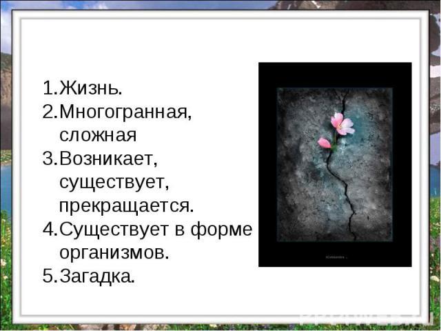 Жизнь. Многогранная, сложная Возникает, существует, прекращается. Существует в форме организмов. Загадка.