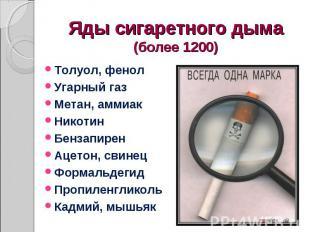 Яды сигаретного дыма (более 1200) Толуол, фенол Угарный газ Метан, аммиак Никоти