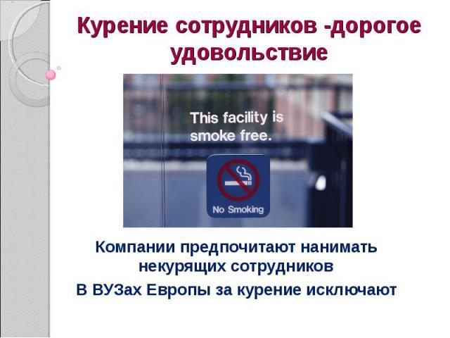 Курение сотрудников -дорогое удовольствиеКомпании предпочитают нанимать некурящих сотрудников В ВУЗах Европы за курение исключают