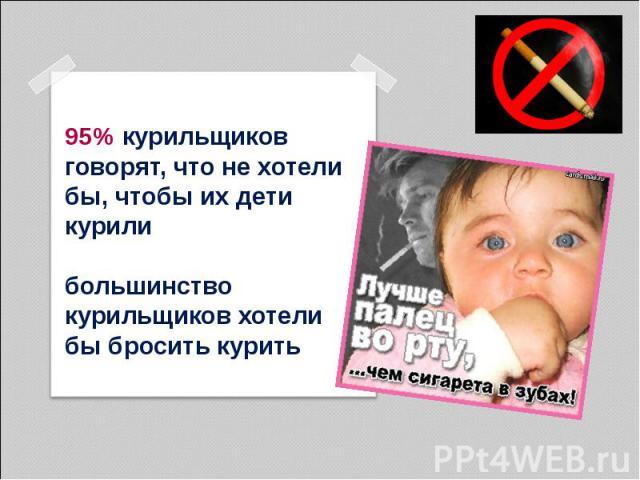 95% курильщиков говорят, что не хотели бы, чтобы их дети курили большинство курильщиков хотели бы бросить курить