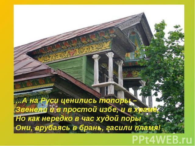 ...А на Руси ценились топоры – Звенели и в простой избе, и в храме, Но как нередко в час худой поры Они, врубаясь в брань, гасили пламя!