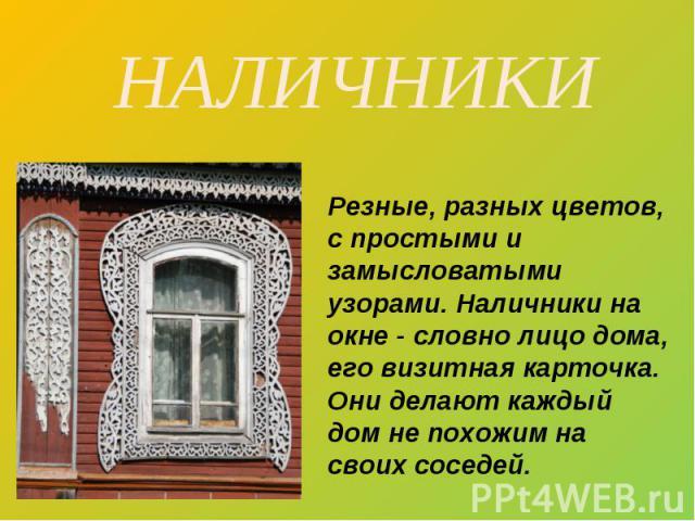 НАЛИЧНИКИ Резные, разных цветов, с простыми и замысловатыми узорами. Наличники на окне - словно лицо дома, его визитная карточка. Они делают каждый дом не похожим на своих соседей.