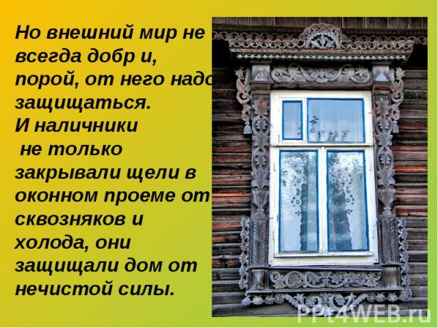 Но внешний мир не всегда добр и, порой, от него надо защищаться. И наличники не только закрывали щели в оконном проеме от сквозняков и холода, они защищали дом от нечистой силы.