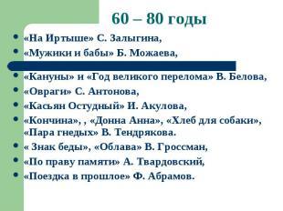 60 – 80 годы «На Иртыше» С. Залыгина, «Мужики и бабы» Б. Можаева, «Кануны» и «Го